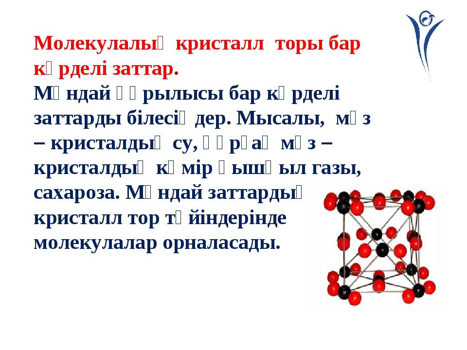 Молекулалық кристалл торы бар күрделі заттар. Мұндай құрылысы бар күрделі зат...