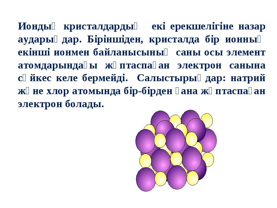 Иондық кристалдардың екі ерекшелігіне назар аударыңдар. Біріншіден, кристалда...