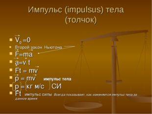 Импульс (impulsus) тела (толчок) V0 =0 Второй закон Ньютона F=ma a=v/ t Ft =