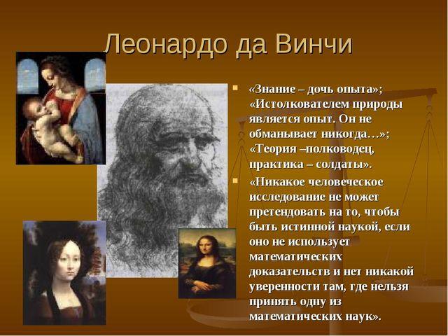 Леонардо да Винчи «Знание – дочь опыта»; «Истолкователем природы является оп...