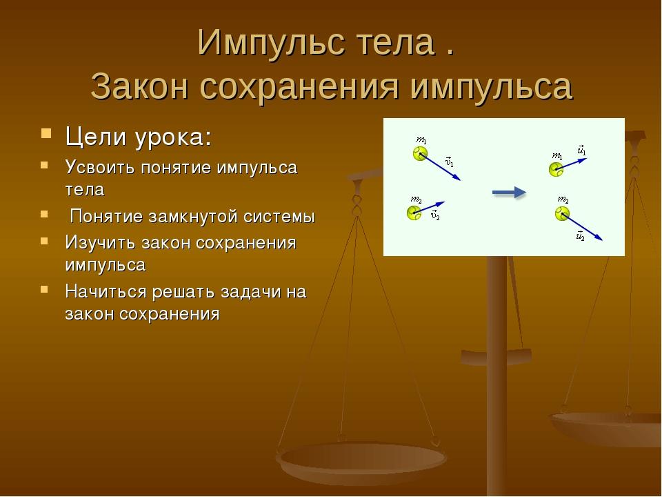 Импульс тела . Закон сохранения импульса Цели урока: Усвоить понятие импульса...