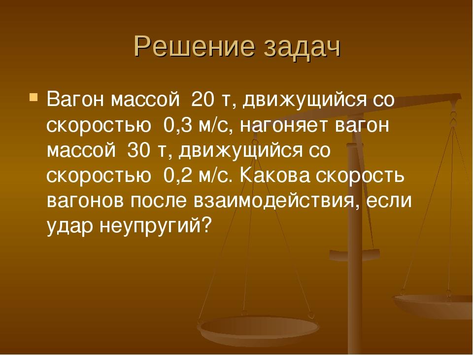 Решение задач Вагон массой 20 т, движущийся со скоростью 0,3 м/с, нагоняет...