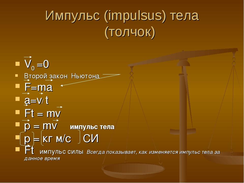 Импульс (impulsus) тела (толчок) V0 =0 Второй закон Ньютона F=ma a=v/ t Ft =...