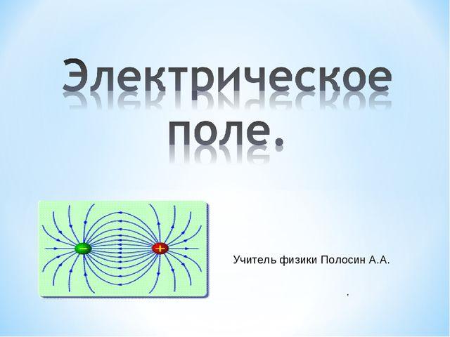 . Учитель физики Полосин А.А.