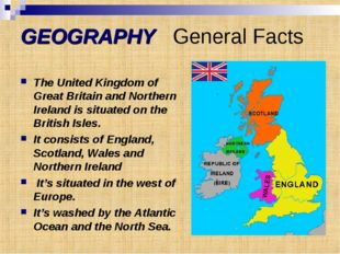 GEOGRAPHY General Facts The United Kingdom of Great Britain and Northern Irel