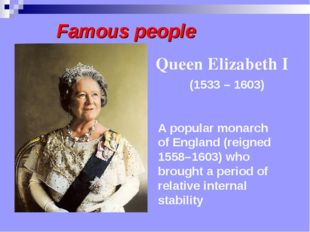 Famous people A popular monarch of England (reigned 1558–1603) who brought a