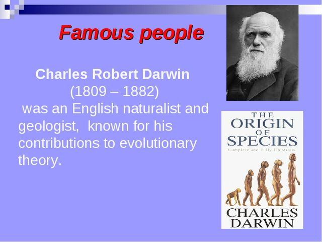 Famous people Charles Robert Darwin  (1809 – 1882) was an English naturalist ...