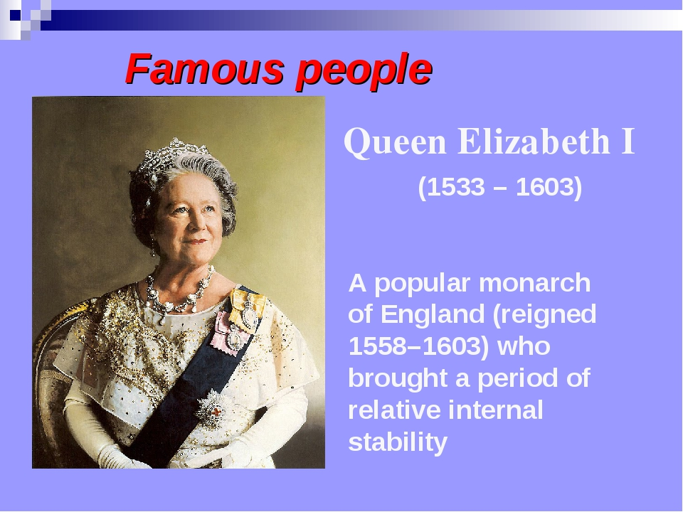Famous people A popular monarch of England (reigned 1558–1603) who brought a...