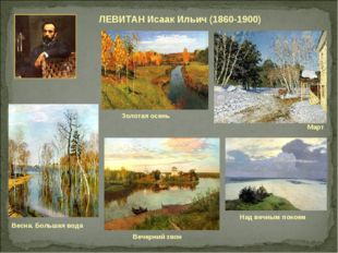 ЛЕВИТАН Исаак Ильич (1860-1900) Над вечным покоем Золотая осень Март Вечерний