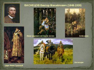 ВАСНЕЦОВ Виктор Михайлович (1848-1926) Богатыри Алёнушка Царь Иван Грозный Ив