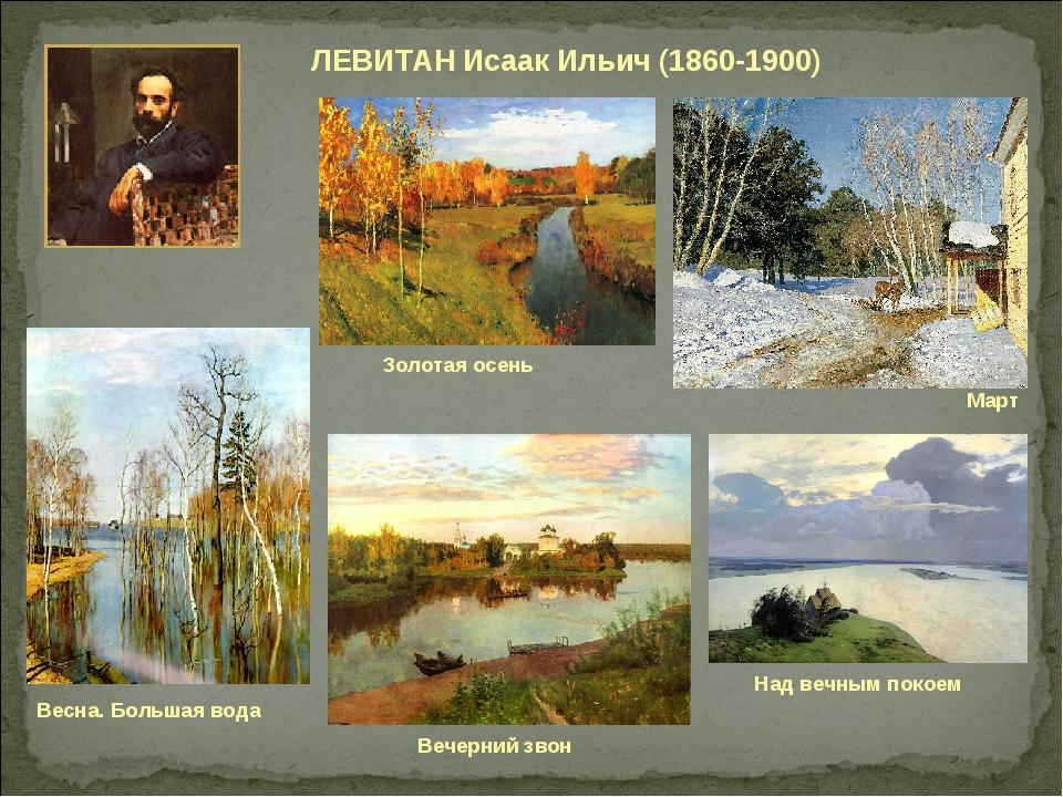 ЛЕВИТАН Исаак Ильич (1860-1900) Над вечным покоем Золотая осень Март Вечерний...