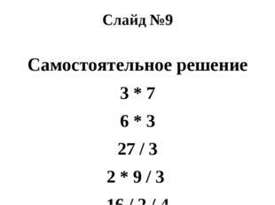 Слайд №9 Самостоятельное решение 3 * 7 6 * 3 27 / 3 2 * 9 / 3 16 / 2 / 4 18 /