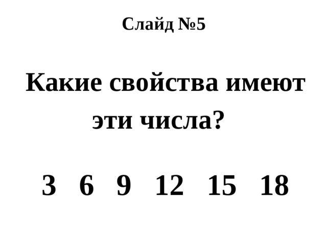 Слайд №5 Какие свойства имеют эти числа?  3 6 9 12 15 18