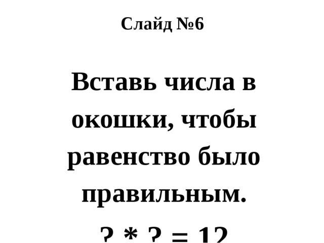 Слайд №6 Вставь числа в окошки, чтобы равенство было правильным. ? * ? = 12 ?...