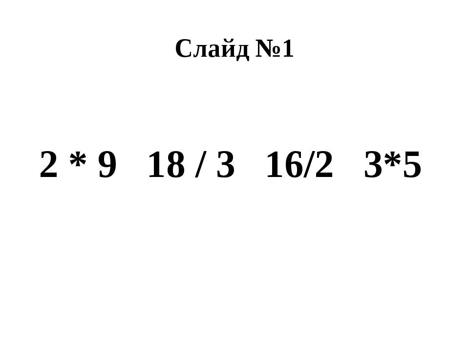 Слайд №1 2 * 9 18 / 3 16/2 3*5