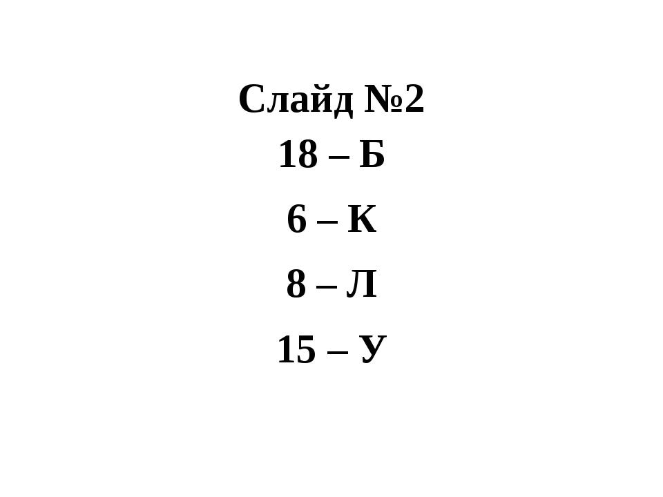 Слайд №2 18 – Б 6 – К 8 – Л 15 – У