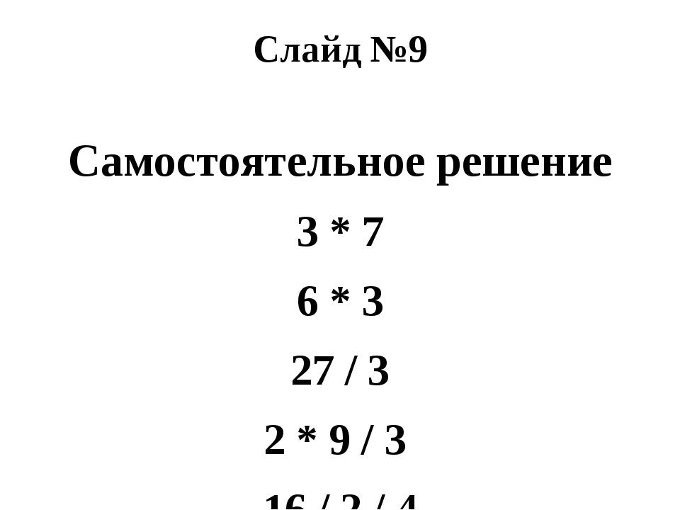 Слайд №9 Самостоятельное решение 3 * 7 6 * 3 27 / 3 2 * 9 / 3 16 / 2 / 4 18 /...