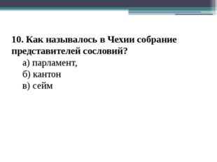 10. Как называлось в Чехии собрание представителей сословий? а) парламент,