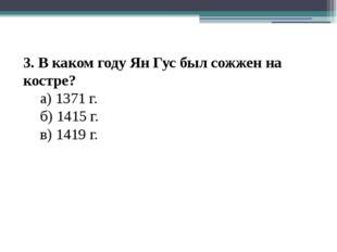 3. В каком году Ян Гус был сожжен на костре? а) 1371 г. б) 1415 г. в) 1419