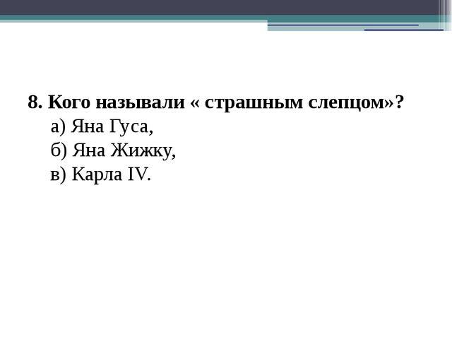 8. Кого называли « страшным слепцом»? а) Яна Гуса, б) Яна Жижку, в) Карла...