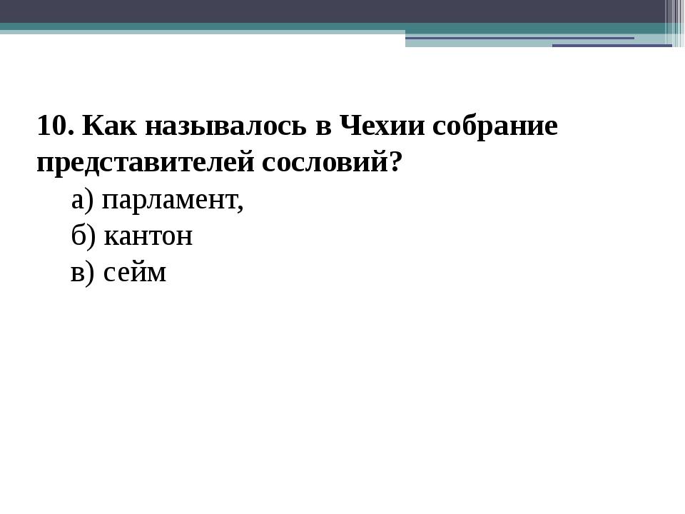 10. Как называлось в Чехии собрание представителей сословий? а) парламент,...