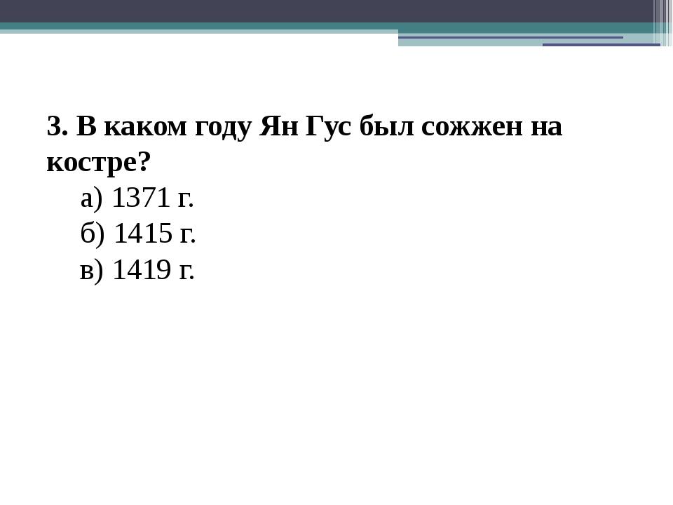 3. В каком году Ян Гус был сожжен на костре? а) 1371 г. б) 1415 г. в) 1419...