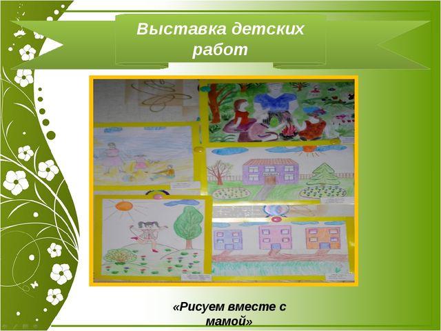 Выставка детских работ «Рисуем вместе с мамой»