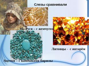 Слезы сравнивали На Руси – с жемчугом Ацтеки – с камешками бирюзы Литовцы -