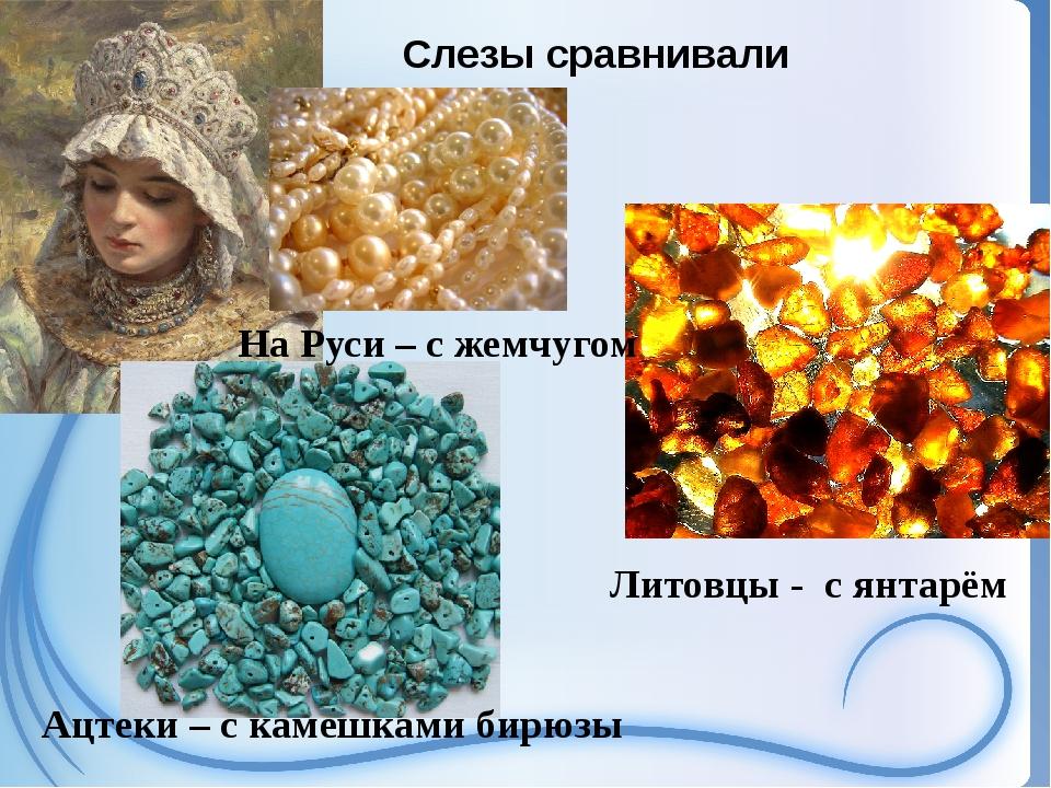Слезы сравнивали На Руси – с жемчугом Ацтеки – с камешками бирюзы Литовцы - ...