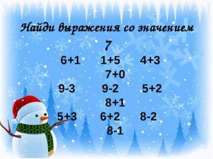 Найди выражения со значением 7 6+1 1+5 4+3 7+0 9-3 9-2 5+2 8+1 5+3 6+2 8-2 8-1