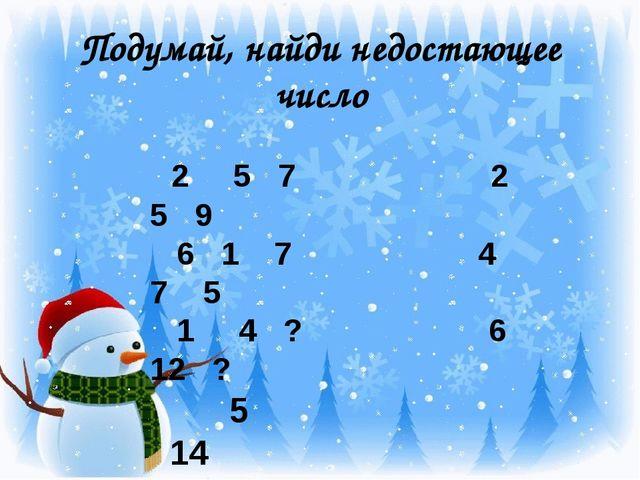 Подумай, найди недостающее число 2 5 7 2 5 9 6 1 7 4 7 5 1 4 ? 6 12 ? 5 14