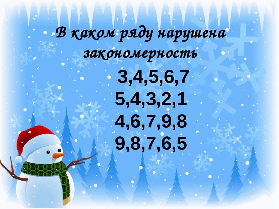 В каком ряду нарушена закономерность 3,4,5,6,7 5,4,3,2,1 4,6,7,9,8 9,8,7,6,5