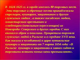 В 1624-1625 гг. в городе имелось 80 торговых мест. Эти торговые и оброчные ме