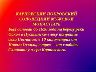 КАРПОВСКИЙ ПОКРОВСКИЙ СОЛОВЕЦКИЙ МУЖСКОЙ МОНАСТЫРЬ Был основан до 1626 года н