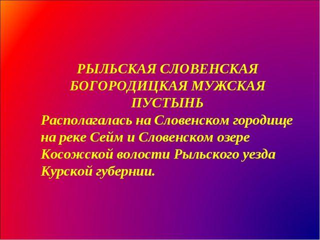РЫЛЬСКАЯ СЛОВЕНСКАЯ БОГОРОДИЦКАЯ МУЖСКАЯ ПУСТЫНЬ Располагалась на Словенском...