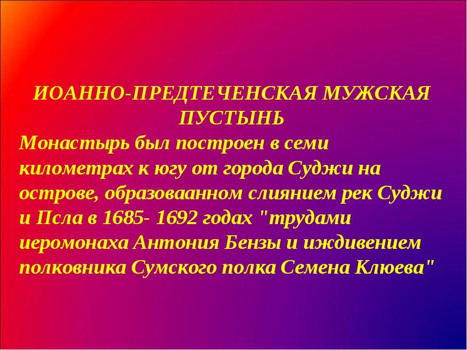 ИОАННО-ПРЕДТЕЧЕНСКАЯ МУЖСКАЯ ПУСТЫНЬ Монастырь был построен в семи километрах...