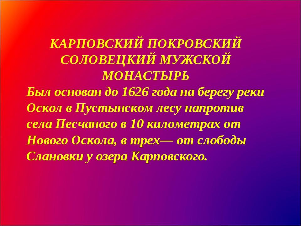 КАРПОВСКИЙ ПОКРОВСКИЙ СОЛОВЕЦКИЙ МУЖСКОЙ МОНАСТЫРЬ Был основан до 1626 года н...
