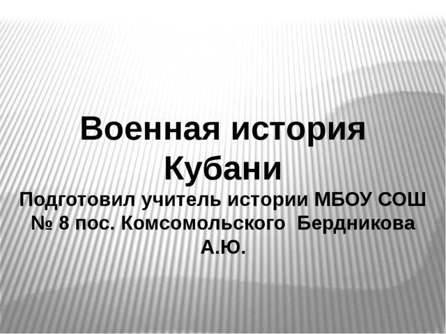Военная история Кубани Подготовил учитель истории МБОУ СОШ № 8 пос. Комсомоль...