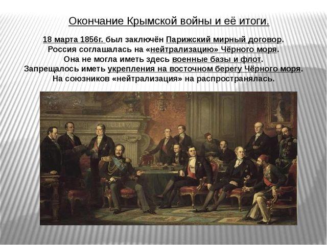 Окончание Крымской войны и её итоги. 18 марта 1856г. был заключён Парижский м...