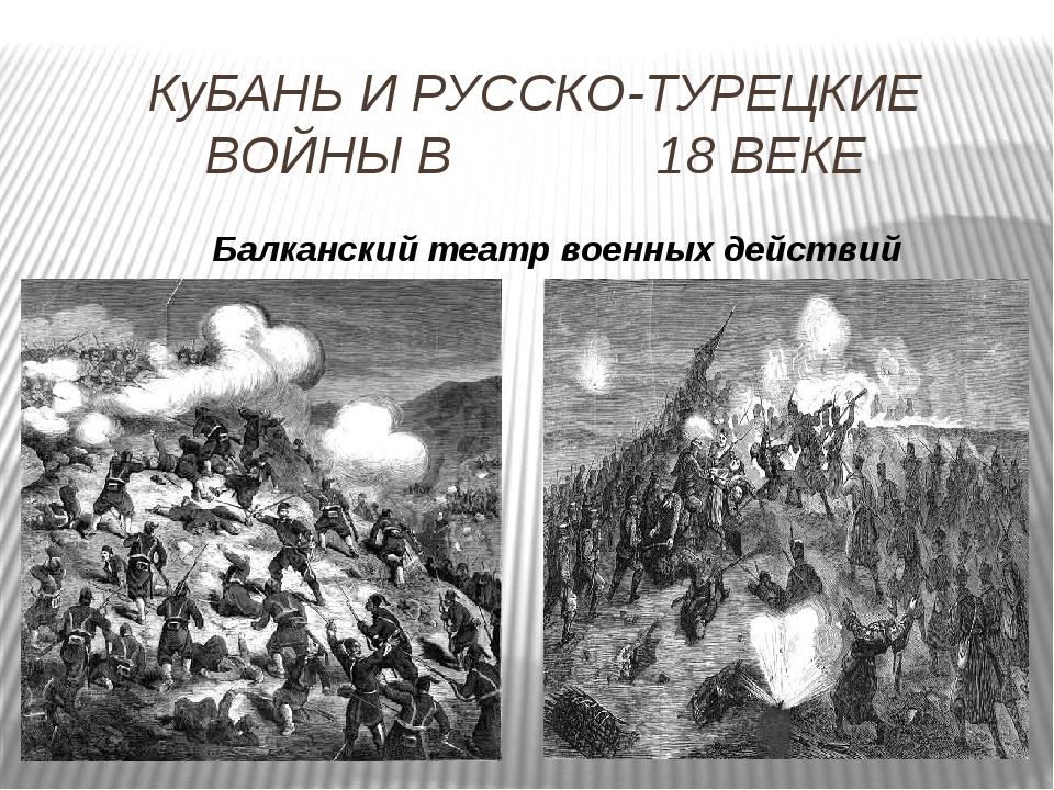 КуБАНЬ И РУССКО-ТУРЕЦКИЕ ВОЙНЫ В 18 ВЕКЕ Балканский театр военных действий