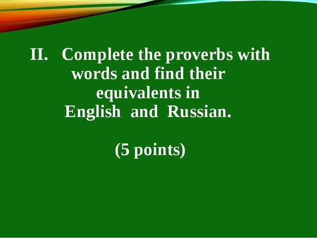 II. Complete the proverbs with words and find their equivalents in English an...