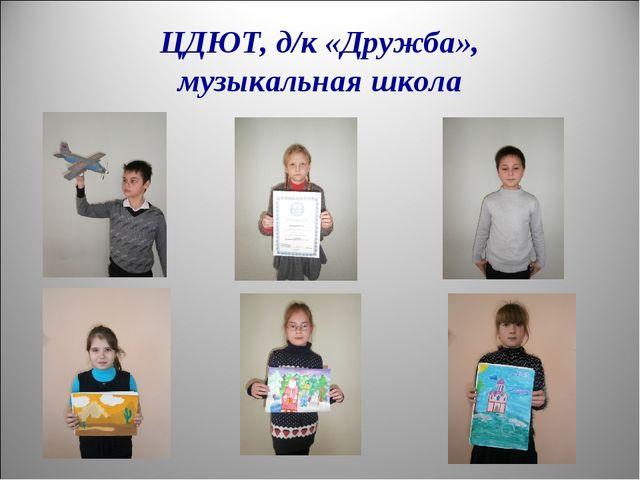 ЦДЮТ, д/к «Дружба», музыкальная школа