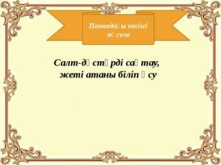 Поэмадағы негізгі мәселе Салт-дәстүрді сақтау, жеті атаны біліп өсу