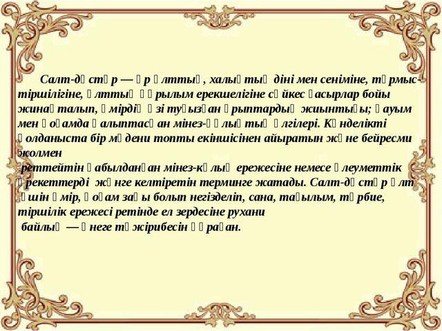 Салт-дәстүр— әрұлттың,халықтыңдінімен сеніміне, тұрмыс-тіршілігіне, ұл...