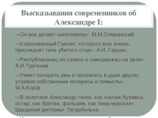 Высказывания современников об Александре I: -«Он все делает наполовину». М.М.