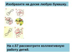Изобразите на доске любую букашку. На с.57 рассмотрите коллективную работу де