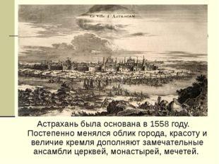 Астрахань была основана в 1558 году. Постепенно менялся облик города, красоту