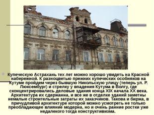 Купеческую Астрахань тех лет можно хорошо увидеть на Красной набережной. К ра
