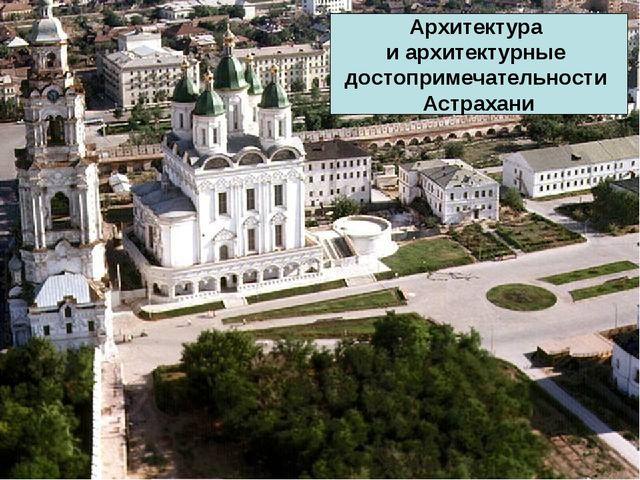 Архитектура и архитектурные достопримечательности Астрахани