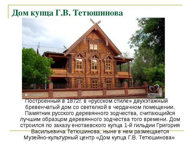 Дом купца Г.В. Тетюшинова Построенный в 1872г. в «русском стиле» двухэтажный...